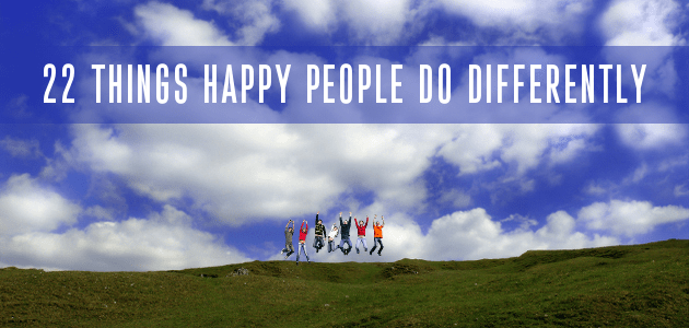 22 Things Happy People Do Differently